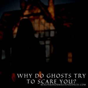 Why Do Ghosts Try to Scare You
